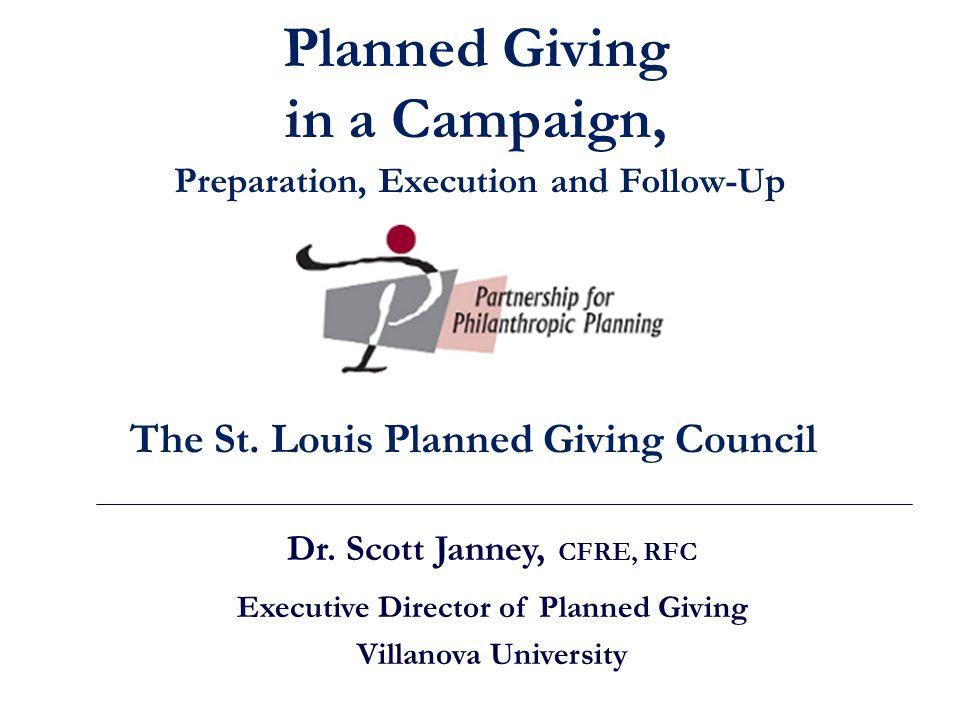Dr. Scott Janney, CFRE, RFC Executive Director of Planned Giving Villanova University The St. Louis Planned Giving Council Planned Giving in a Campaig