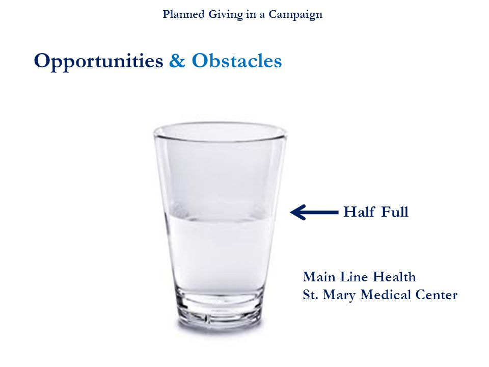 Planned Giving in a Campaign Opportunities & Obstacles Half Full Main Line Health St. Mary Medical Center