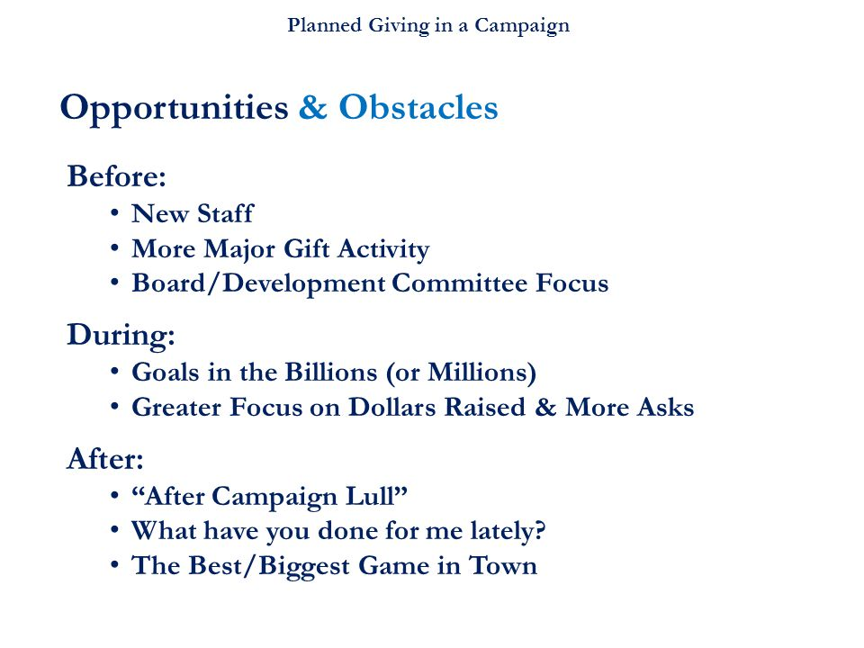 Planned Giving in a Campaign Opportunities & Obstacles Before: New Staff More Major Gift Activity Board/Development Committee Focus During: Goals in the Billions (or Millions) Greater Focus on Dollars Raised & More Asks After: After Campaign Lull What have you done for me lately.