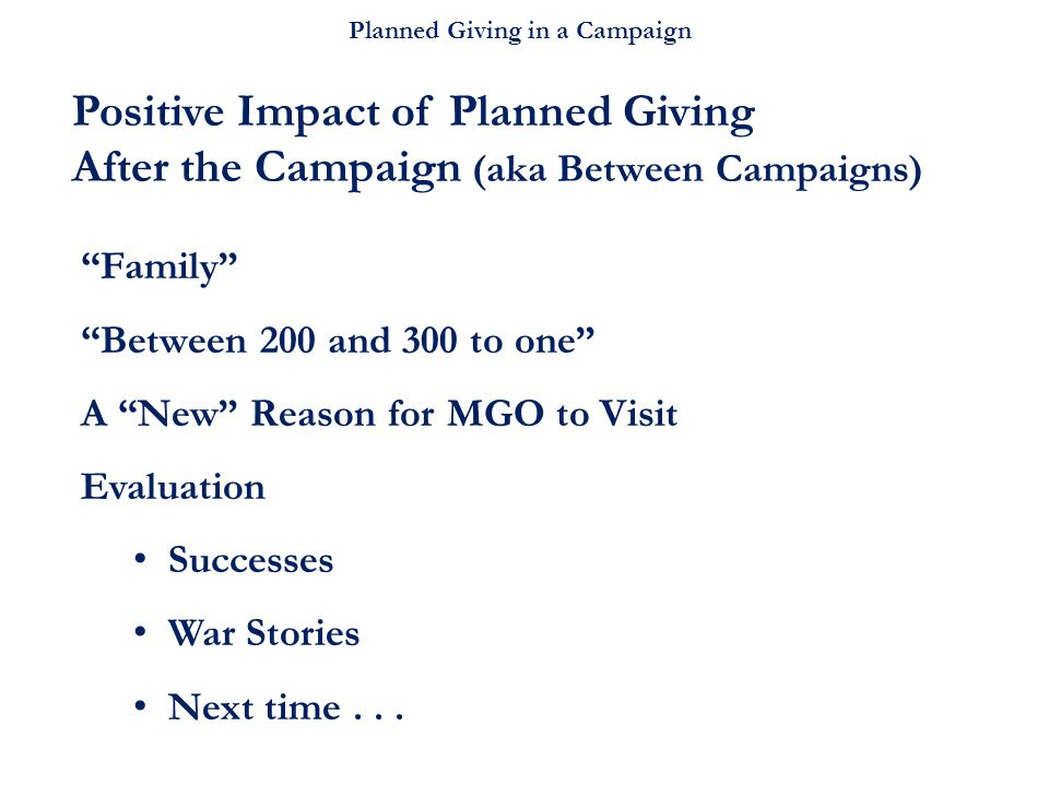 """Planned Giving in a Campaign """"Family"""" """"Between 200 and 300 to one"""" A """"New"""" Reason for MGO to Visit Evaluation Successes War Stories Next time... Posit"""