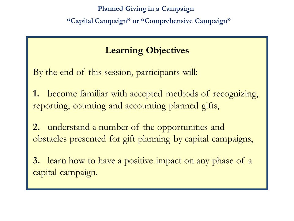 Planned Giving in a Campaign Learning Objectives By the end of this session, participants will: 1. become familiar with accepted methods of recognizin