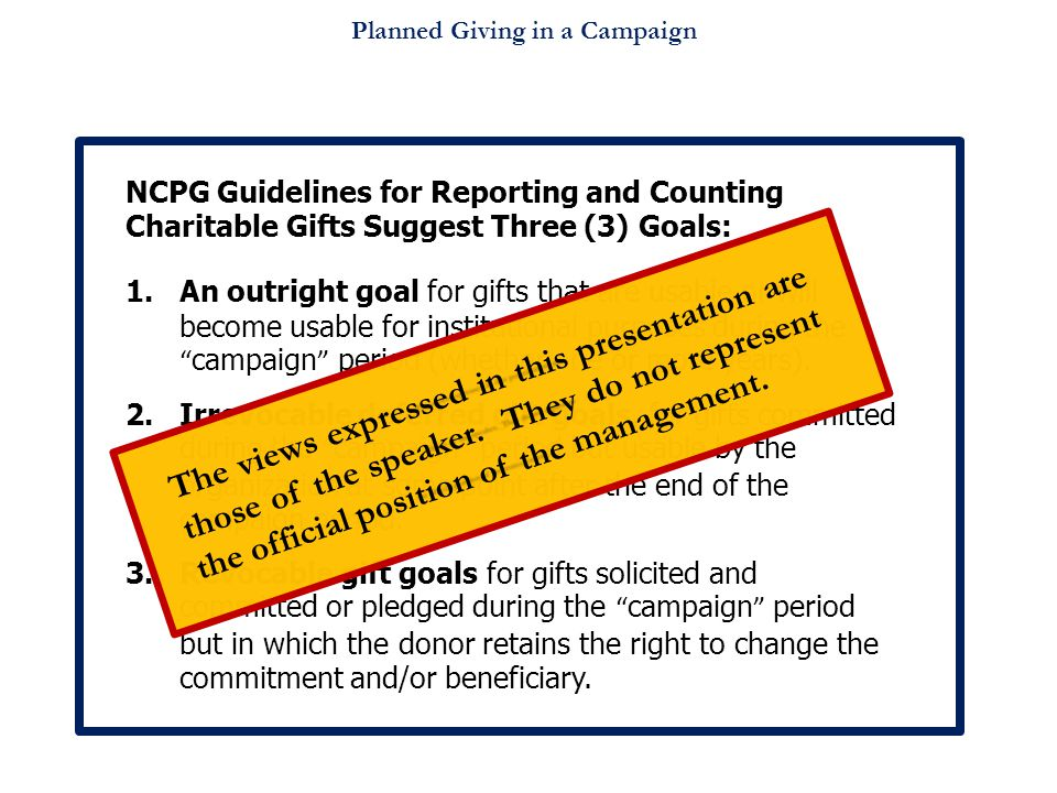 Planned Giving in a Campaign NCPG Guidelines for Reporting and Counting Charitable Gifts Suggest Three (3) Goals: 1.An outright goal for gifts that are usable or will become usable for institutional purposes during the campaign period (whether one or more years).
