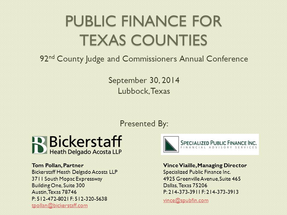 PUBLIC FINANCE FOR TEXAS COUNTIES 92 nd County Judge and Commissioners Annual Conference September 30, 2014 Lubbock, Texas Presented By: Tom Pollan, Partner Bickerstaff Heath Delgado Acosta LLP 3711 South Mopac Expressway Building One, Suite 300 Austin, Texas 78746 P: 512-472-8021 F: 512-320-5638 tpollan@bickerstaff.com Vince Viaille, Managing Director Specialized Public Finance Inc.