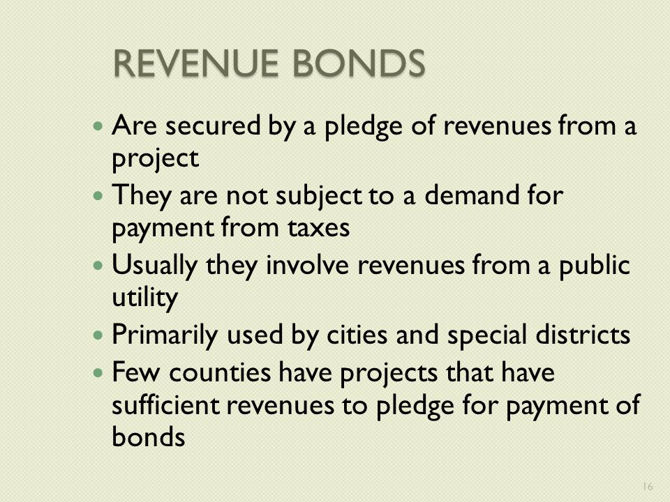REVENUE BONDS Are secured by a pledge of revenues from a project They are not subject to a demand for payment from taxes Usually they involve revenues from a public utility Primarily used by cities and special districts Few counties have projects that have sufficient revenues to pledge for payment of bonds 16