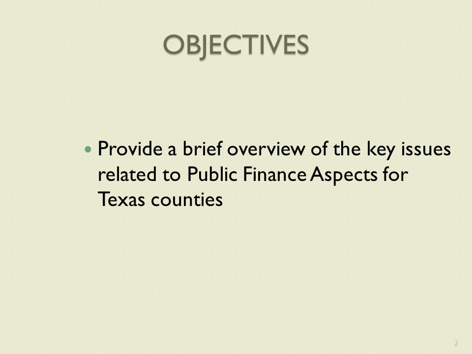 OBJECTIVES Provide a brief overview of the key issues related to Public Finance Aspects for Texas counties 2