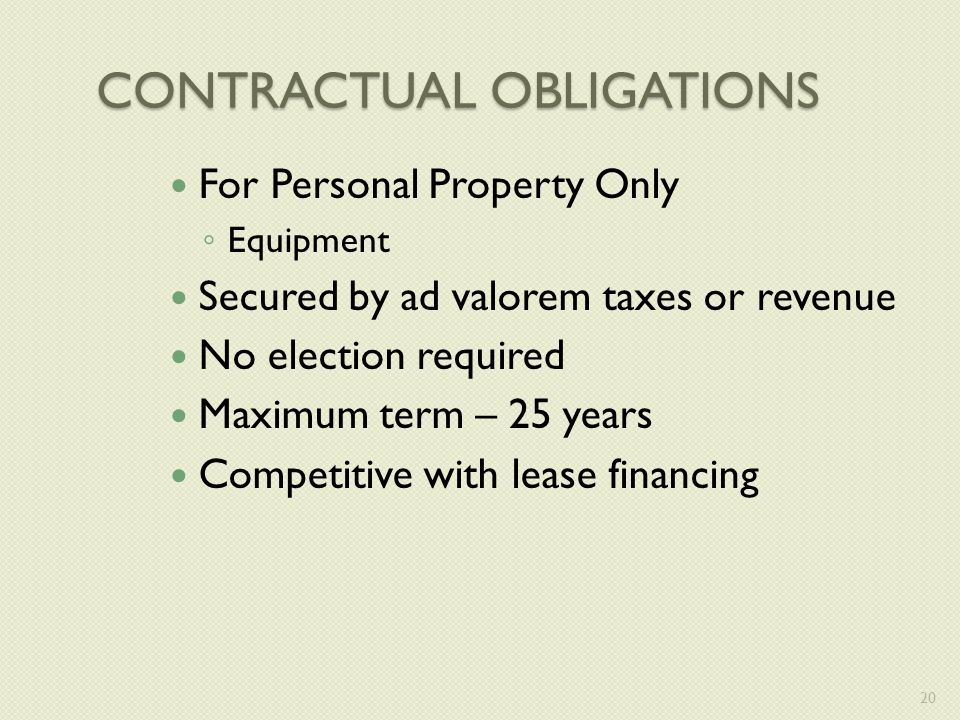 CONTRACTUAL OBLIGATIONS For Personal Property Only ◦ Equipment Secured by ad valorem taxes or revenue No election required Maximum term – 25 years Competitive with lease financing 20