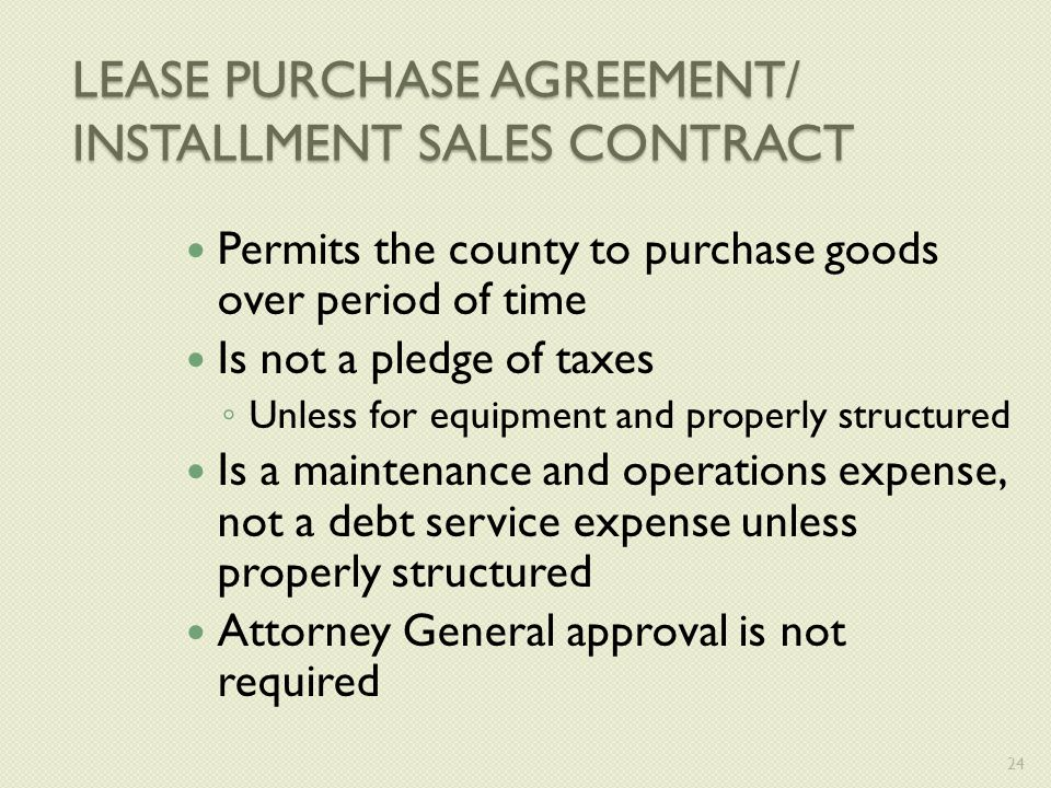 LEASE PURCHASE AGREEMENT/ INSTALLMENT SALES CONTRACT Permits the county to purchase goods over period of time Is not a pledge of taxes ◦ Unless for equipment and properly structured Is a maintenance and operations expense, not a debt service expense unless properly structured Attorney General approval is not required 24