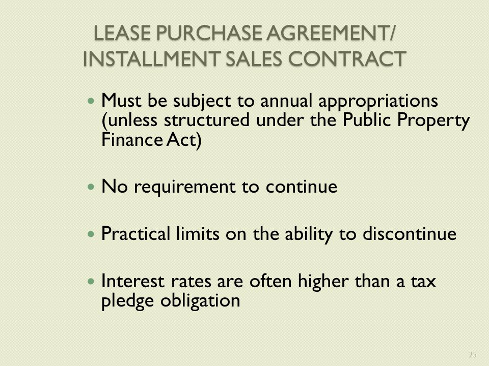LEASE PURCHASE AGREEMENT/ INSTALLMENT SALES CONTRACT Must be subject to annual appropriations (unless structured under the Public Property Finance Act) No requirement to continue Practical limits on the ability to discontinue Interest rates are often higher than a tax pledge obligation 25