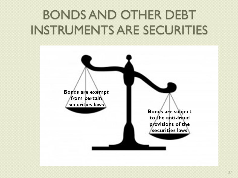 BONDS AND OTHER DEBT INSTRUMENTS ARE SECURITIES Bonds are exempt from certain securities laws Bonds are subject to the anti-fraud provisions of the securities laws 27