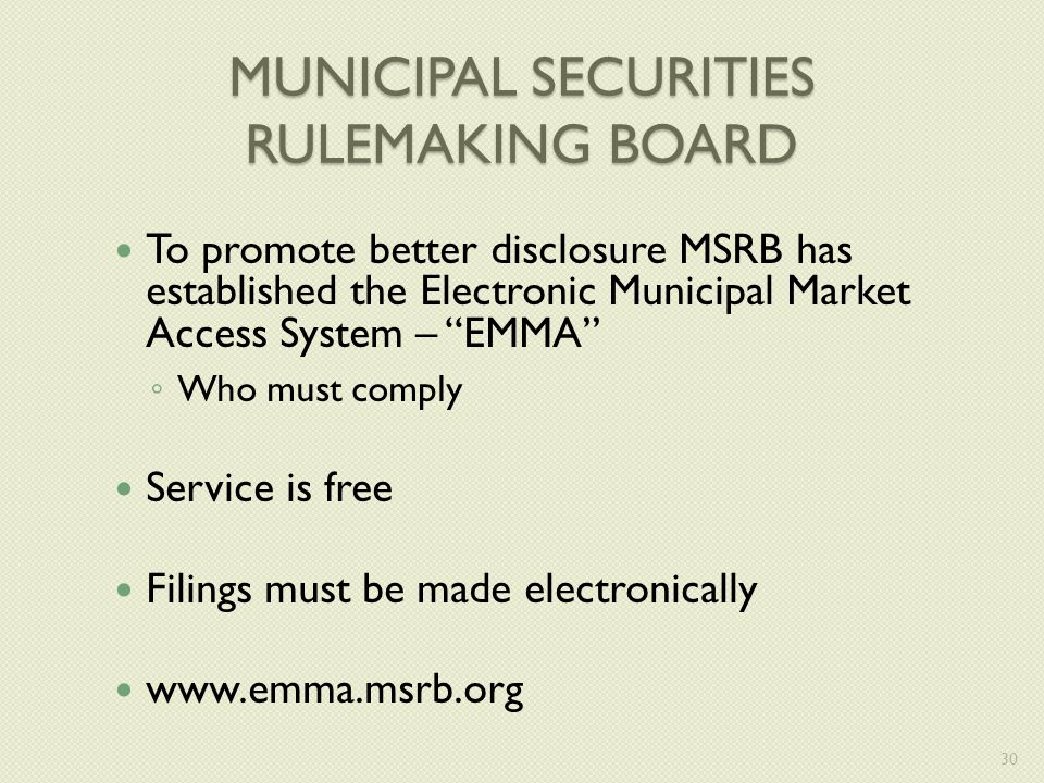 MUNICIPAL SECURITIES RULEMAKING BOARD To promote better disclosure MSRB has established the Electronic Municipal Market Access System – EMMA ◦ Who must comply Service is free Filings must be made electronically www.emma.msrb.org 30