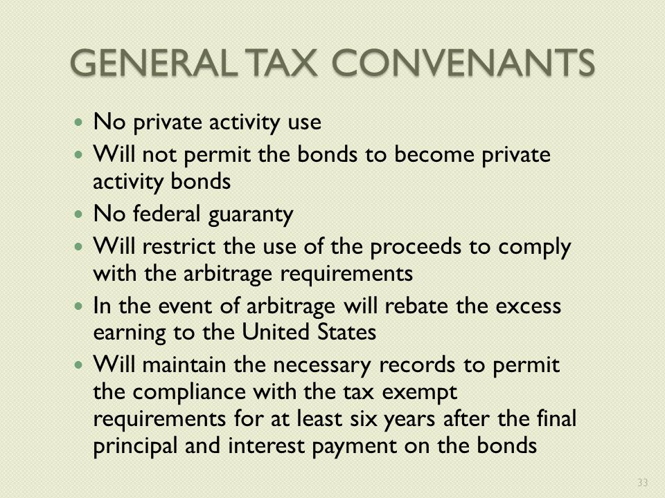 GENERAL TAX CONVENANTS No private activity use Will not permit the bonds to become private activity bonds No federal guaranty Will restrict the use of the proceeds to comply with the arbitrage requirements In the event of arbitrage will rebate the excess earning to the United States Will maintain the necessary records to permit the compliance with the tax exempt requirements for at least six years after the final principal and interest payment on the bonds 33