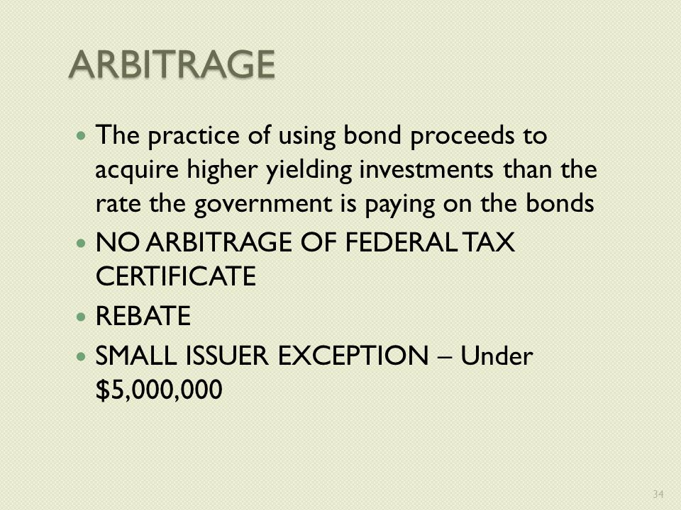 ARBITRAGE The practice of using bond proceeds to acquire higher yielding investments than the rate the government is paying on the bonds NO ARBITRAGE OF FEDERAL TAX CERTIFICATE REBATE SMALL ISSUER EXCEPTION – Under $5,000,000 34