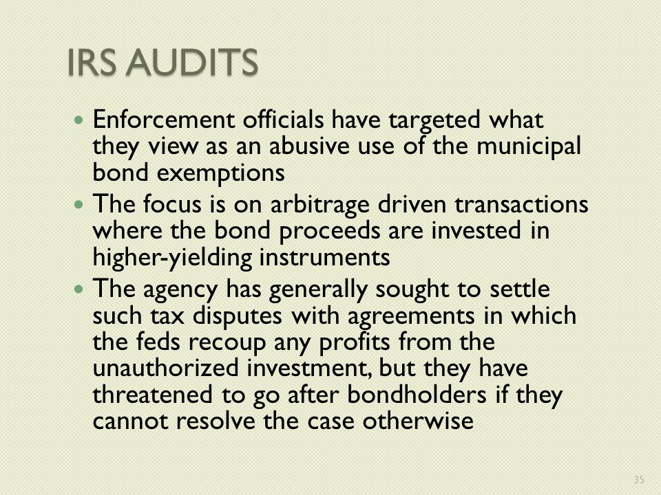 IRS AUDITS Enforcement officials have targeted what they view as an abusive use of the municipal bond exemptions The focus is on arbitrage driven transactions where the bond proceeds are invested in higher-yielding instruments The agency has generally sought to settle such tax disputes with agreements in which the feds recoup any profits from the unauthorized investment, but they have threatened to go after bondholders if they cannot resolve the case otherwise 35