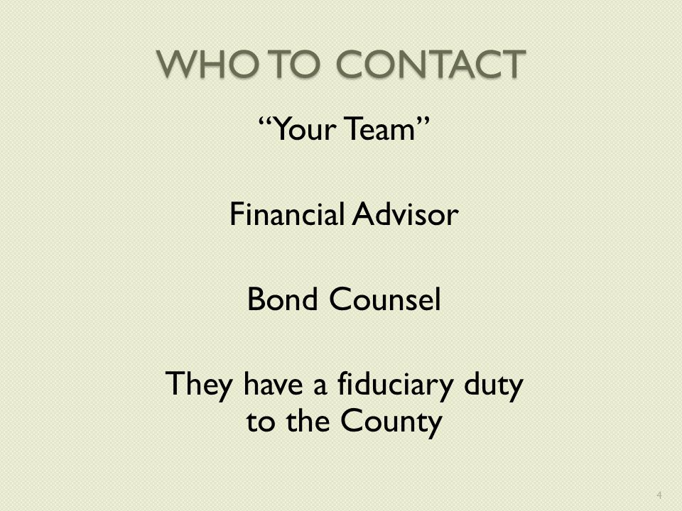 WHO TO CONTACT Your Team Financial Advisor Bond Counsel They have a fiduciary duty to the County 4