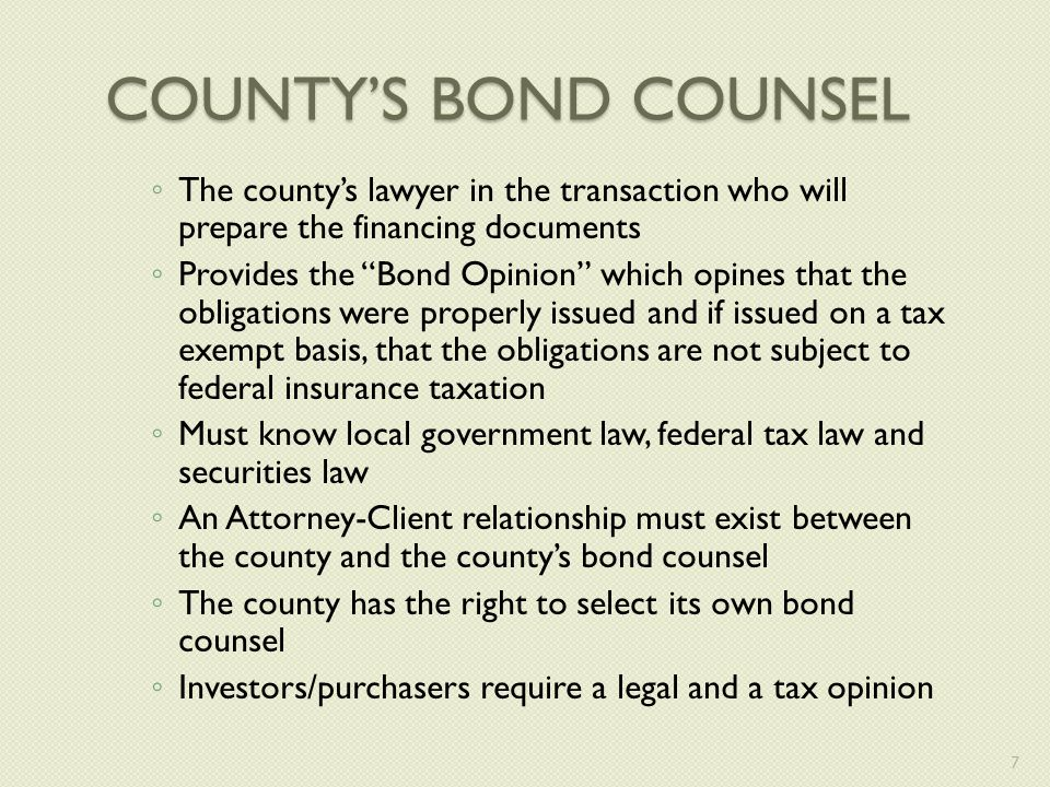 COUNTY'S BOND COUNSEL ◦ The county's lawyer in the transaction who will prepare the financing documents ◦ Provides the Bond Opinion which opines that the obligations were properly issued and if issued on a tax exempt basis, that the obligations are not subject to federal insurance taxation ◦ Must know local government law, federal tax law and securities law ◦ An Attorney-Client relationship must exist between the county and the county's bond counsel ◦ The county has the right to select its own bond counsel ◦ Investors/purchasers require a legal and a tax opinion 7