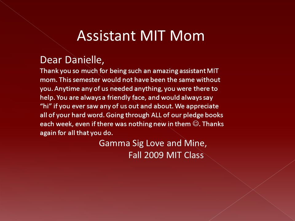 Dear Danielle, Thank you so much for being such an amazing assistant MIT mom. This semester would not have been the same without you. Anytime any of u