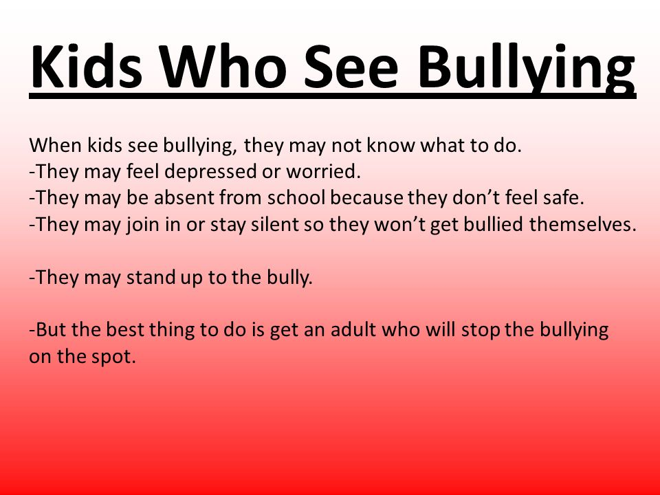 Kids Who See Bullying When kids see bullying, they may not know what to do. -They may feel depressed or worried. -They may be absent from school becau