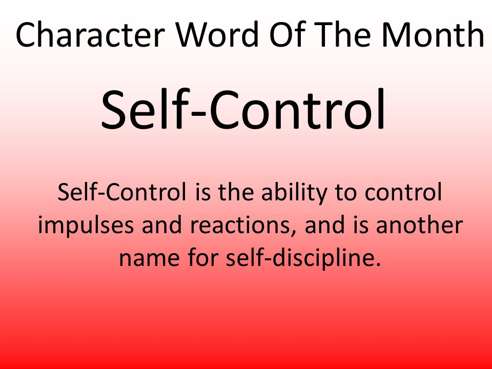 Character Word Of The Month Self-Control Self-Control is the ability to control impulses and reactions, and is another name for self-discipline.