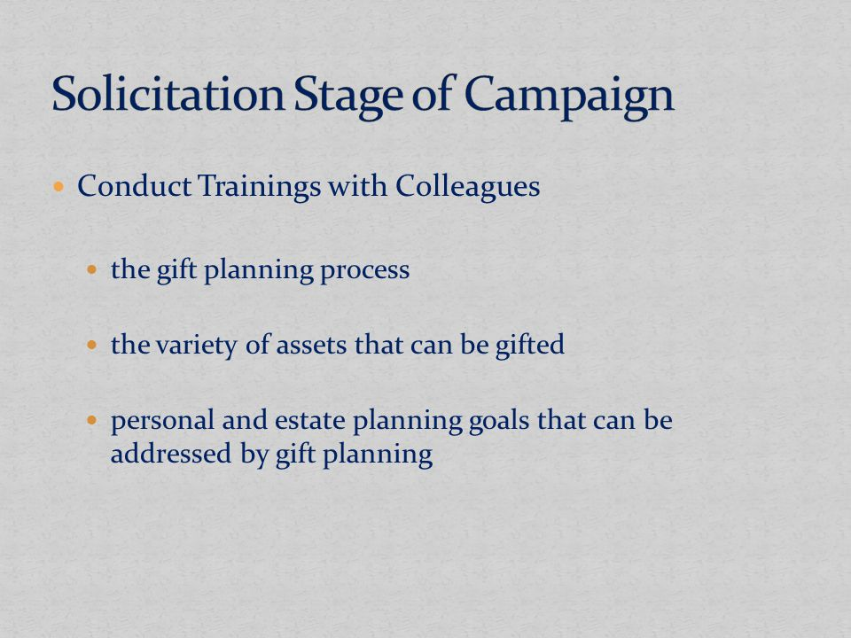 Conduct Trainings with Colleagues the gift planning process the variety of assets that can be gifted personal and estate planning goals that can be addressed by gift planning