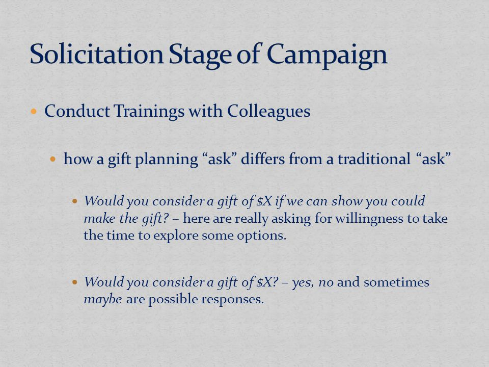Conduct Trainings with Colleagues how a gift planning ask differs from a traditional ask Would you consider a gift of $X if we can show you could make the gift.