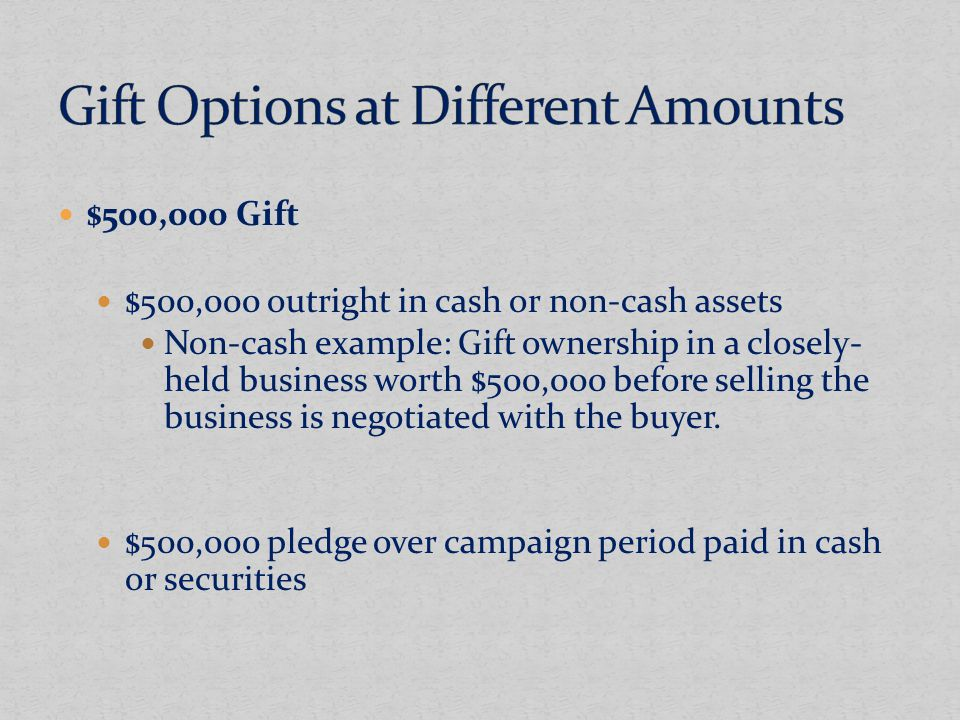 $500,000 Gift $500,000 outright in cash or non-cash assets Non-cash example: Gift ownership in a closely- held business worth $500,000 before selling the business is negotiated with the buyer.