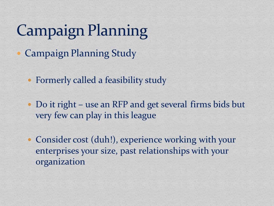 Campaign Planning Study Formerly called a feasibility study Do it right – use an RFP and get several firms bids but very few can play in this league Consider cost (duh!), experience working with your enterprises your size, past relationships with your organization