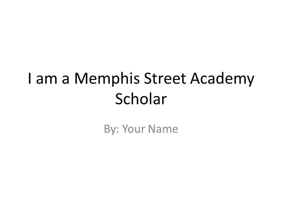 I am a Memphis Street Academy Scholar By: Your Name