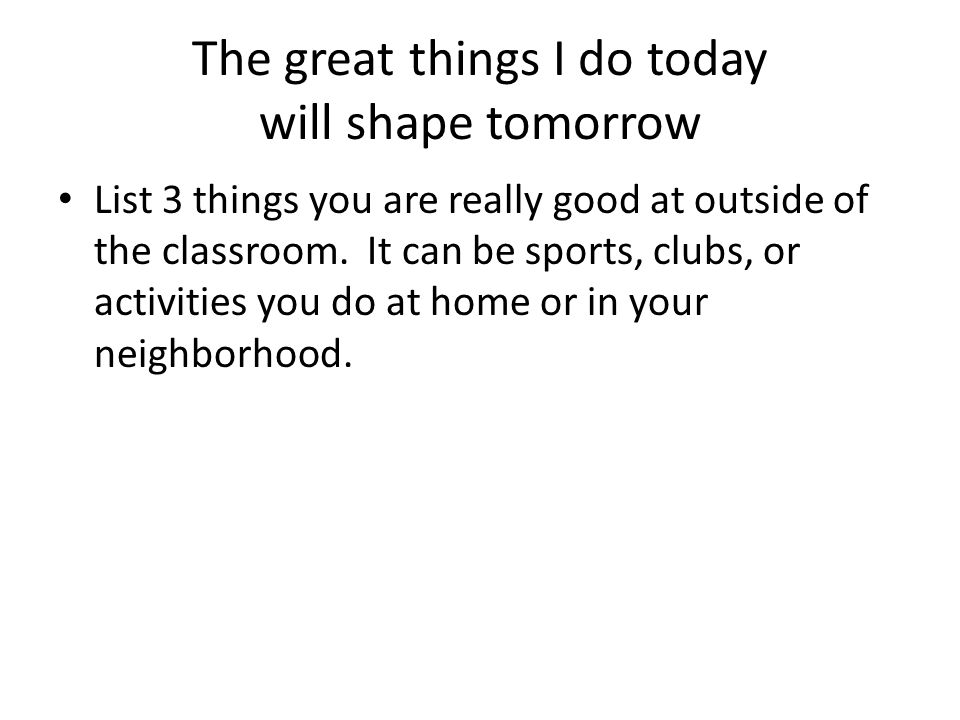 The great things I do today will shape tomorrow List 3 things you are really good at outside of the classroom.