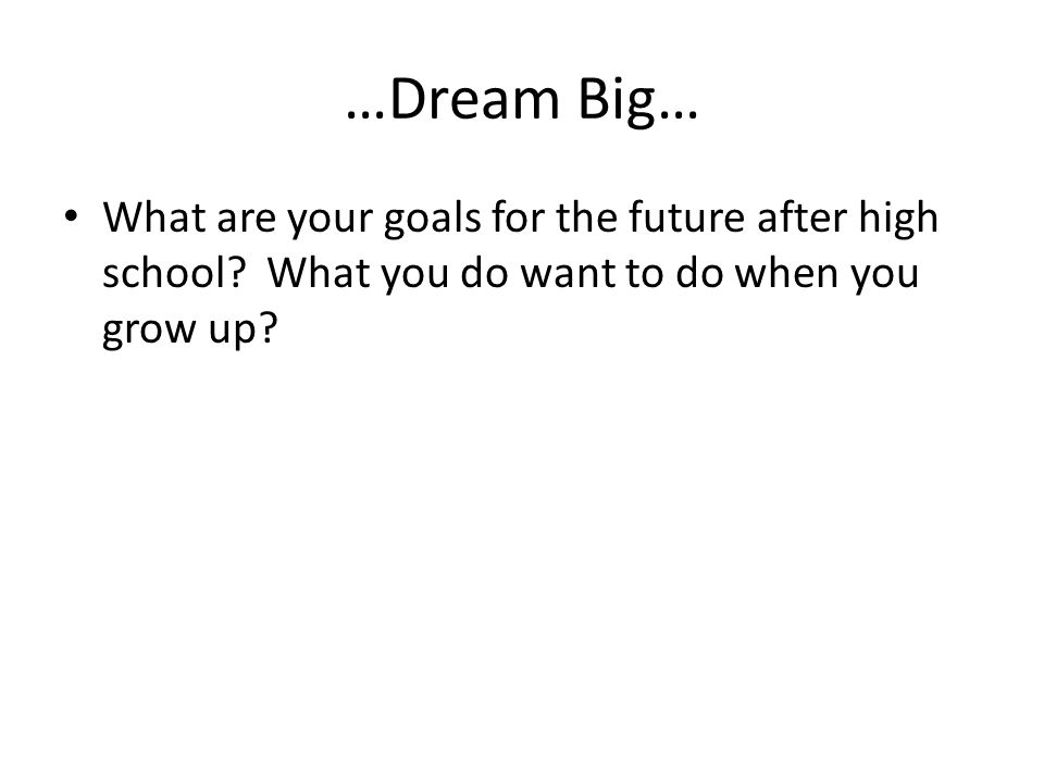 …Dream Big… What are your goals for the future after high school.