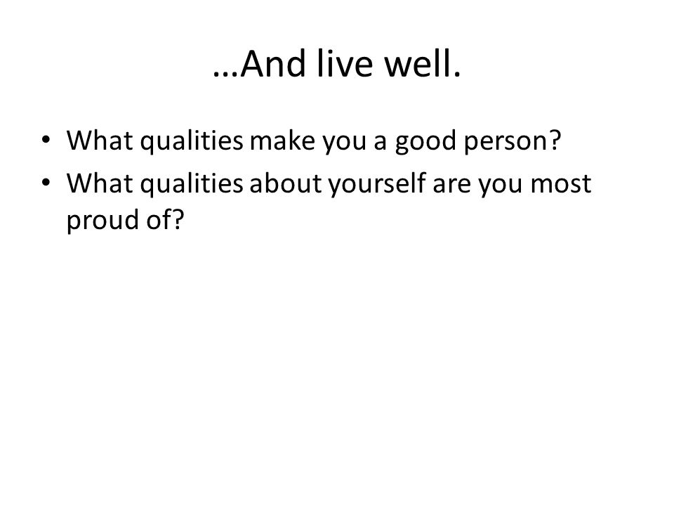 …And live well. What qualities make you a good person.