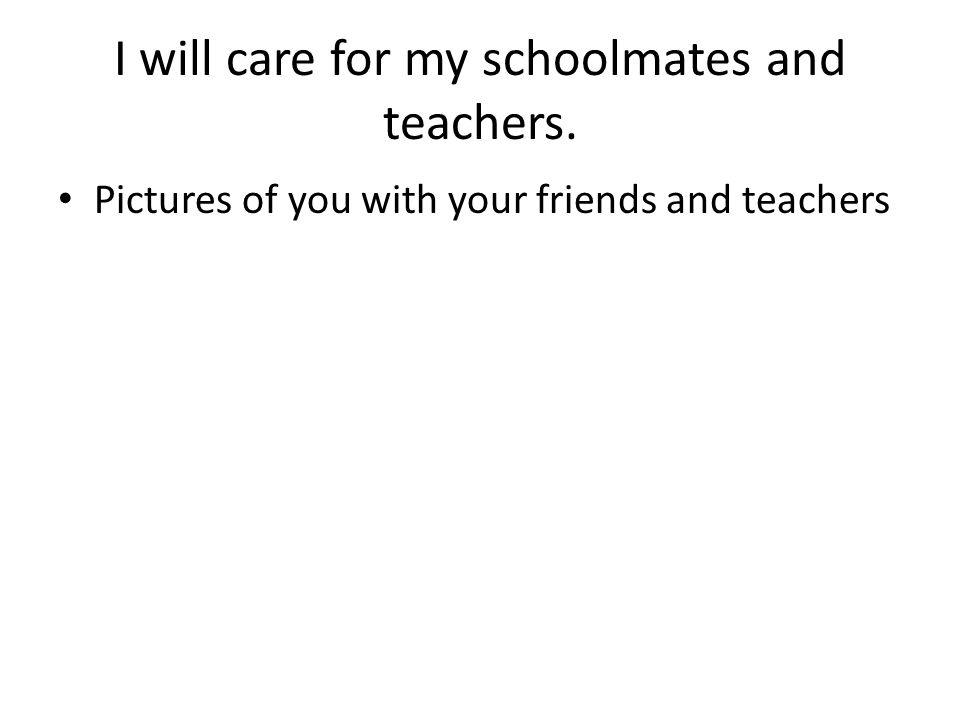 I will care for my schoolmates and teachers. Pictures of you with your friends and teachers