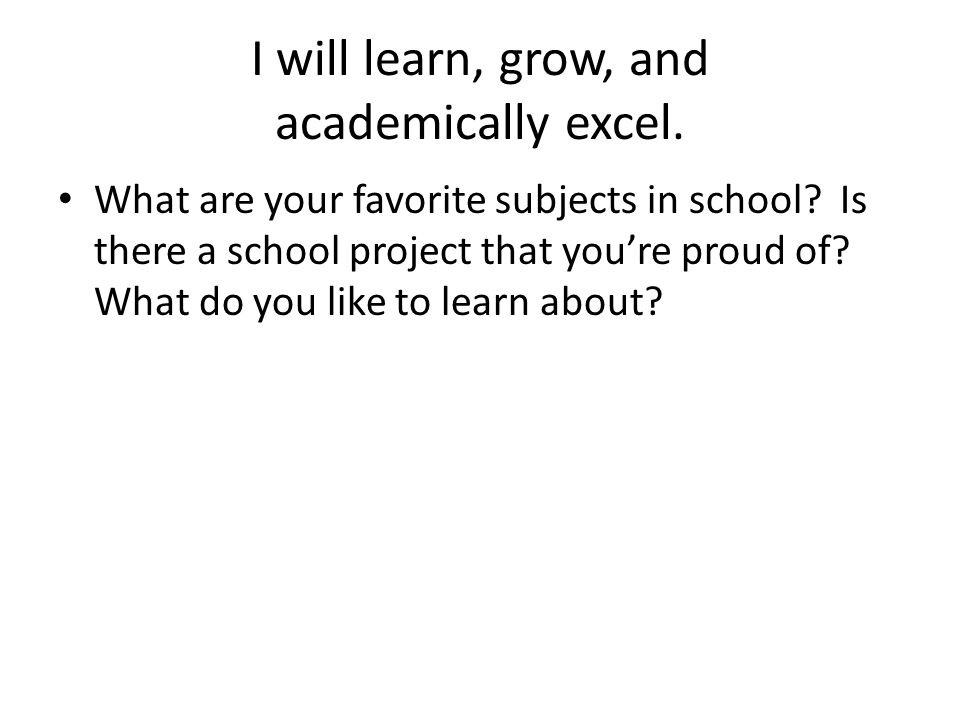 I will learn, grow, and academically excel. What are your favorite subjects in school.