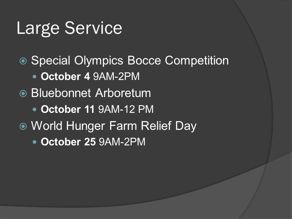 Large Service  Special Olympics Bocce Competition October 4 9AM-2PM  Bluebonnet Arboretum October 11 9AM-12 PM  World Hunger Farm Relief Day October 25 9AM-2PM