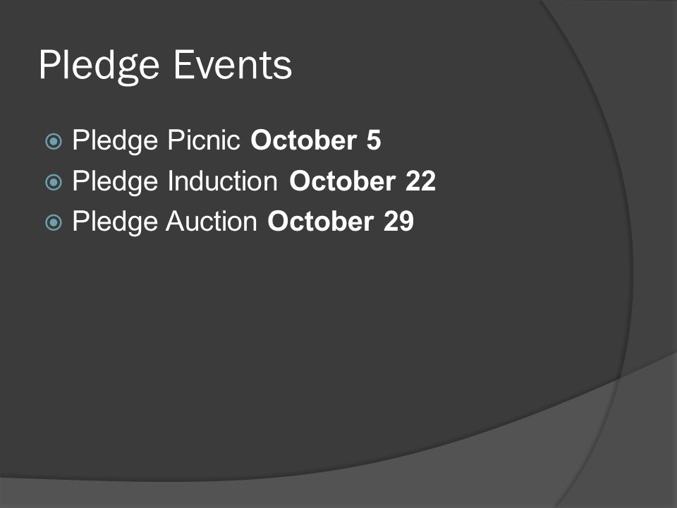 Pledge Events  Pledge Picnic October 5  Pledge Induction October 22  Pledge Auction October 29