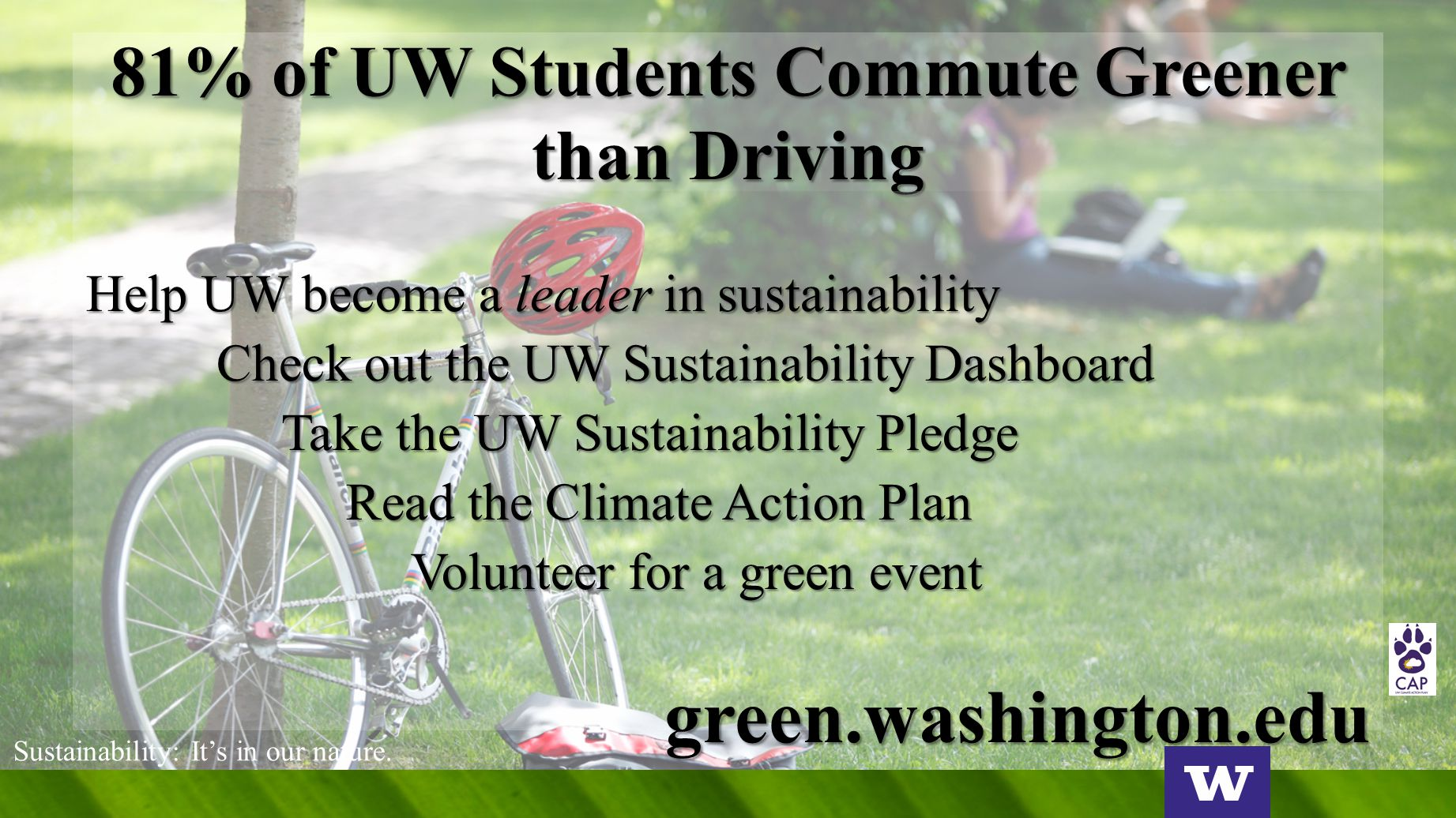 81% of UW Students Commute Greener than Driving Help UW become a leader in sustainability Check out the UW Sustainability Dashboard Take the UW Sustainability Pledge Read the Climate Action Plan Volunteer for a green event green.washington.edu Sustainability: It's in our nature.