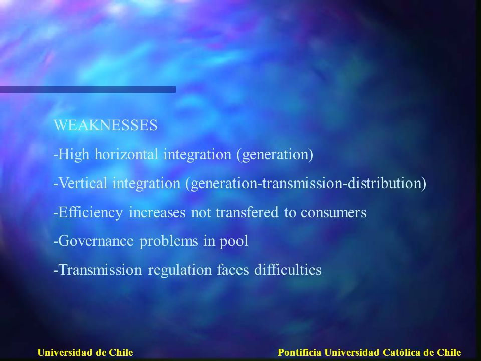 WEAKNESSES -High horizontal integration (generation) -Vertical integration (generation-transmission-distribution) -Efficiency increases not transfered to consumers -Governance problems in pool -Transmission regulation faces difficulties
