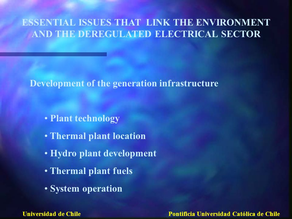 ESSENTIAL ISSUES THAT LINK THE ENVIRONMENT AND THE DEREGULATED ELECTRICAL SECTOR Development of the generation infrastructure Plant technology Thermal plant location Hydro plant development Thermal plant fuels System operation Universidad de ChilePontificia Universidad Católica de Chile