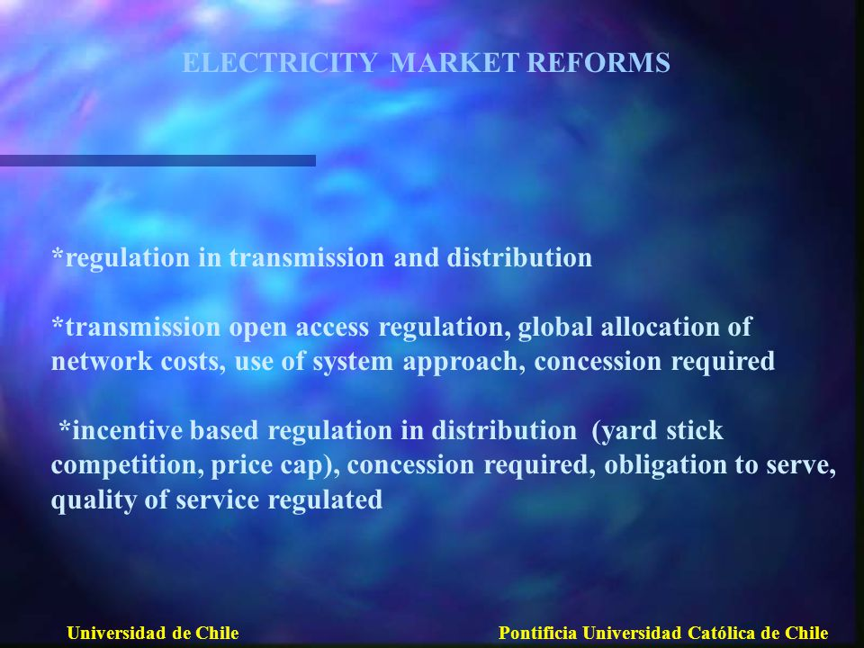 *regulation in transmission and distribution *transmission open access regulation, global allocation of network costs, use of system approach, concession required *incentive based regulation in distribution (yard stick competition, price cap), concession required, obligation to serve, quality of service regulated ELECTRICITY MARKET REFORMS Universidad de ChilePontificia Universidad Católica de Chile