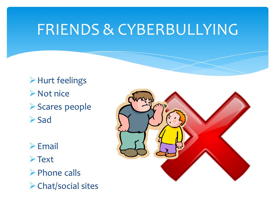 Hurt feelings  Not nice  Scares people  Sad  Email  Text  Phone calls  Chat/social sites FRIENDS & CYBERBULLYING