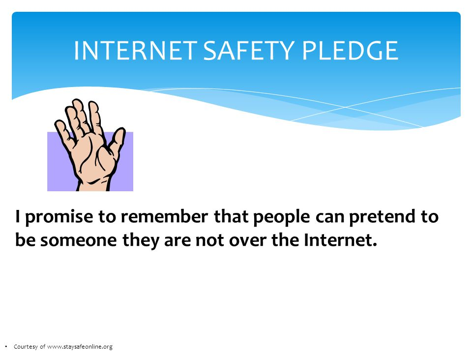 INTERNET SAFETY PLEDGE I promise to remember that people can pretend to be someone they are not over the Internet.