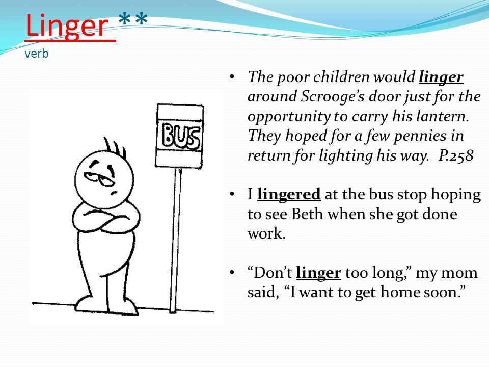 Linger ** verb The poor children would linger around Scrooge's door just for the opportunity to carry his lantern. They hoped for a few pennies in ret