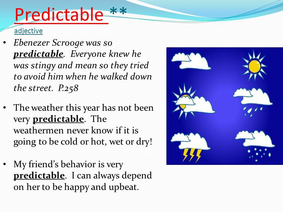 Predictable ** adjective Ebenezer Scrooge was so predictable.