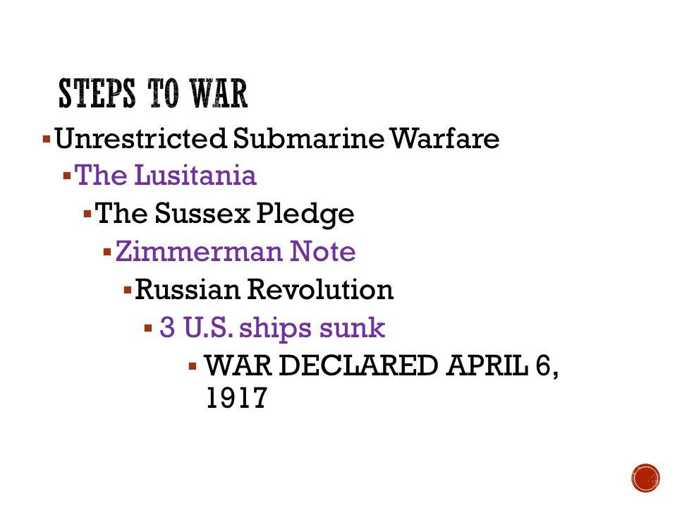  Unrestricted Submarine Warfare  The Lusitania  The Sussex Pledge  Zimmerman Note  Russian Revolution  3 U.S. ships sunk  WAR DECLARED APRIL 6,