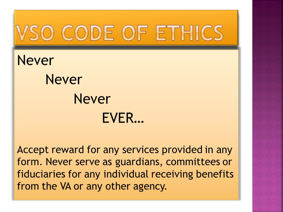 Never EVER… Accept reward for any services provided in any form. Never serve as guardians, committees or fiduciaries for any individual receiving bene