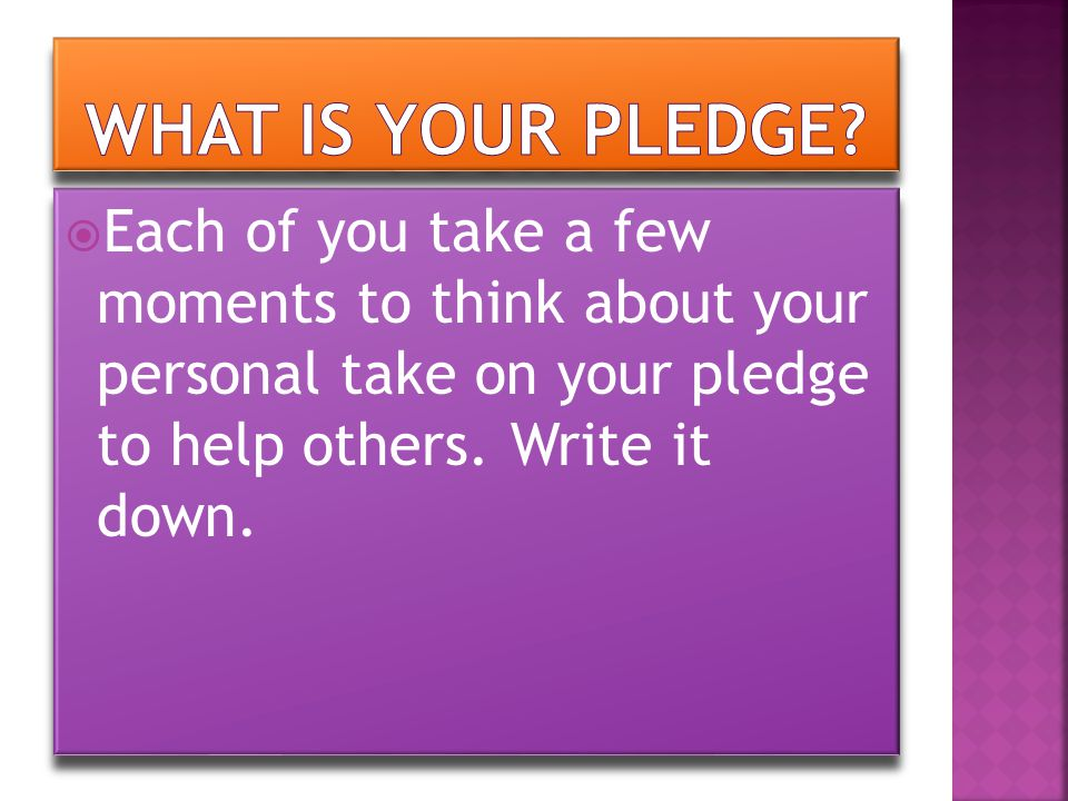  Each of you take a few moments to think about your personal take on your pledge to help others. Write it down.