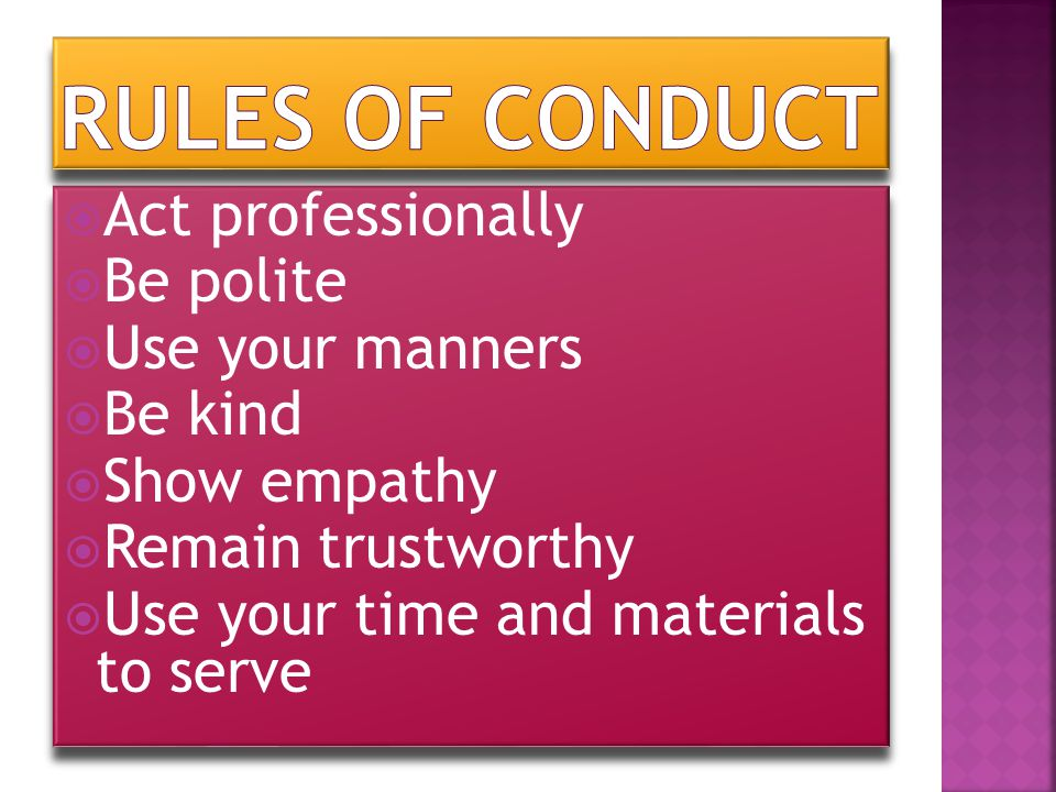  Act professionally  Be polite  Use your manners  Be kind  Show empathy  Remain trustworthy  Use your time and materials to serve  Act profess