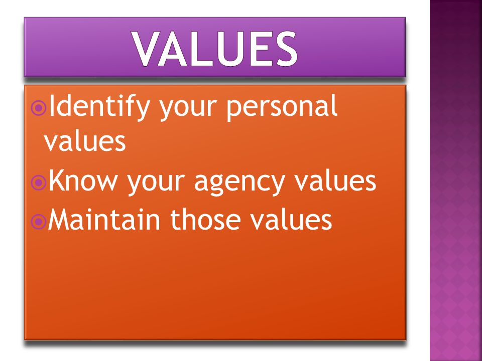  Identify your personal values  Know your agency values  Maintain those values  Identify your personal values  Know your agency values  Maintain those values