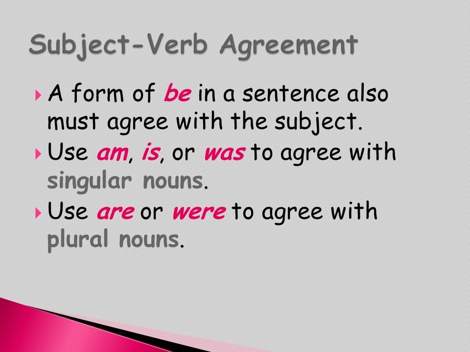  A form of be in a sentence also must agree with the subject.  Use am, is, or was to agree with singular nouns.  Use are or were to agree with plur