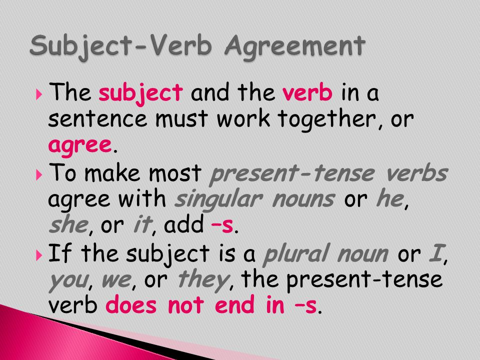  The subject and the verb in a sentence must work together, or agree.  To make most present-tense verbs agree with singular nouns or he, she, or it,