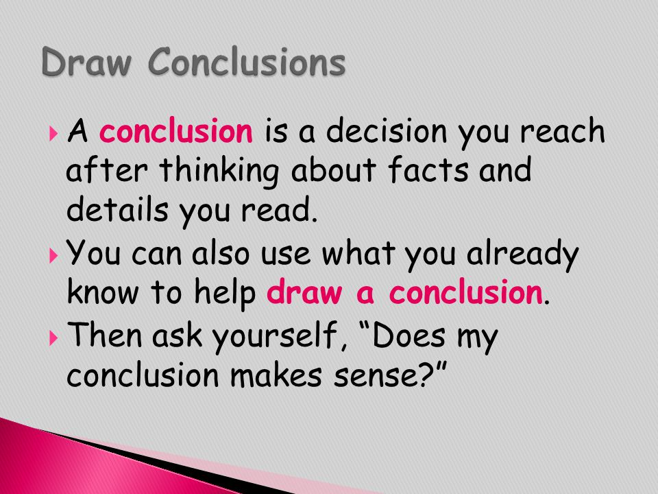  A conclusion is a decision you reach after thinking about facts and details you read.  You can also use what you already know to help draw a conclu
